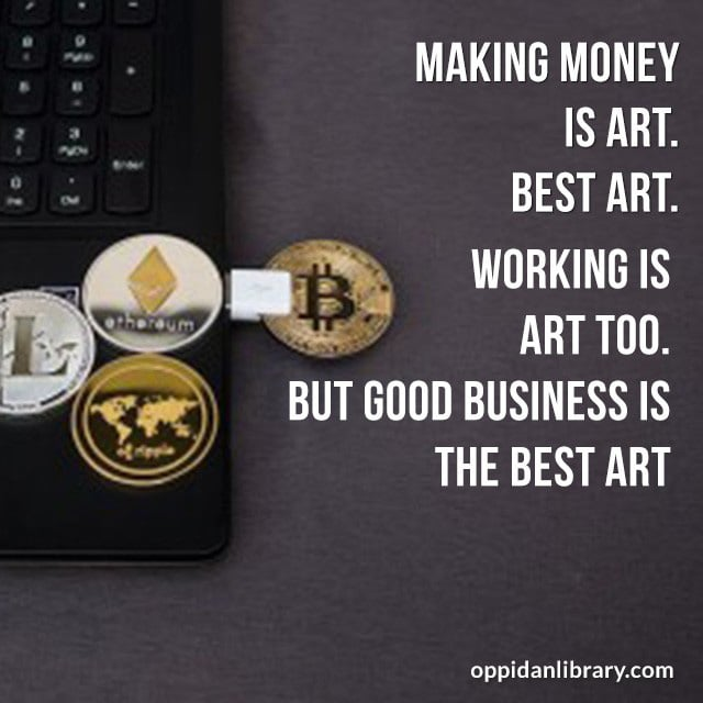 MAKING MONEY IS ART. BEST ART. WORKING IS ART TOO. BUT GOOD BUSINESS IS THE BEST ART.