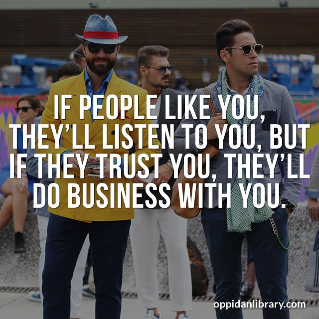 IF PEOPLE LIKE YOU, THEY'LL LISTEN TO YOU, BUT IF THEY TRUST YOU, THEY'LL DO BUSINESS WITH YOU.