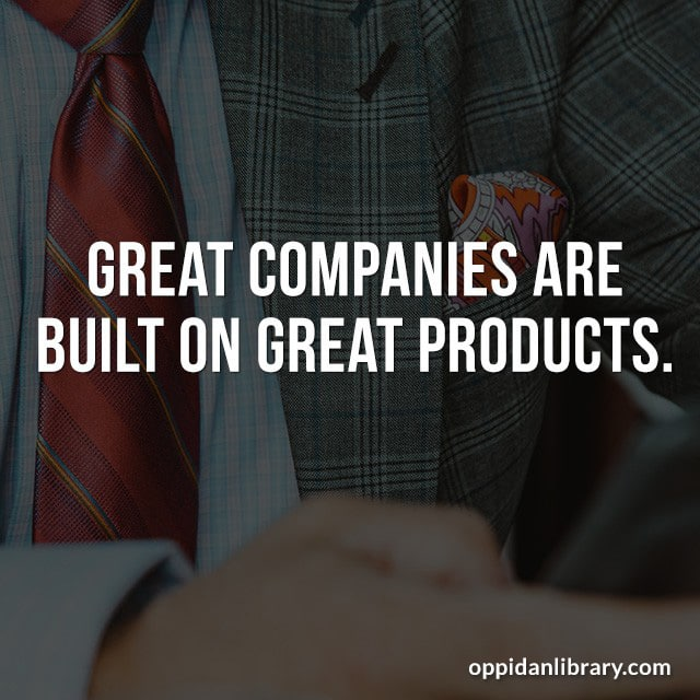 GREAT COMPANIES ARE BUILT ON GREAT PRODUCTS.