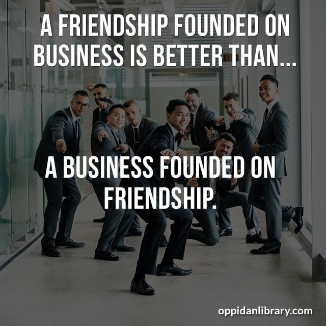 A FRIENDSHIP FOUNDED ON BUSINESS IS BETTER THAN..... A BUSINESS FOUNDED ON FRIENDSHIP.