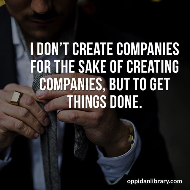 I DON'T CREATE COMPANIES FOR THE SAKE OF CREATING COMPANIES' BUT TO GET THINGS DONE.