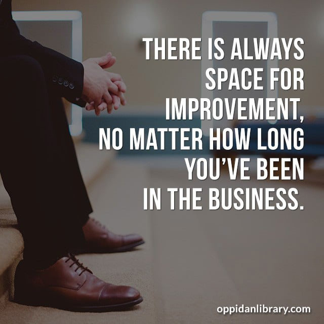 THERE IS ALWAYS SPACE FOR IMPROVEMENT' NO MATTER HOW LONG YOU'VE BEEN IN THE BUSINESS.