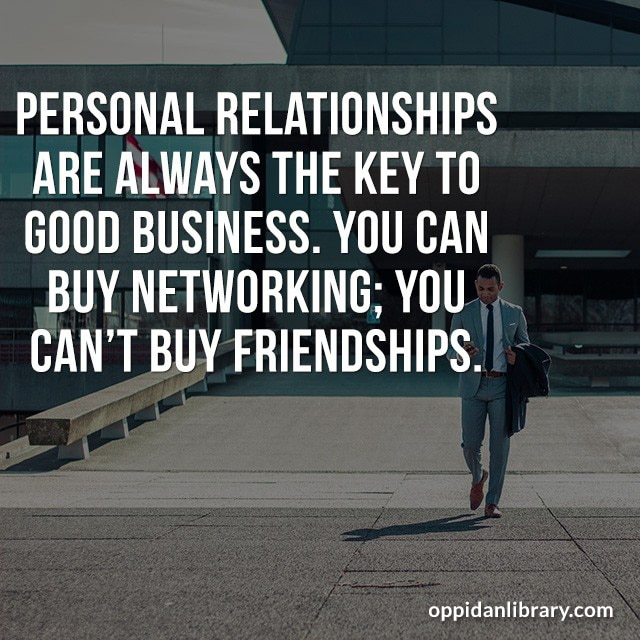 PERSONAL RELATIONSHIPS ARE ALWAYS THE KEY TO GOOD BUSINESS. YOU CAN BUY NETWORKING: YOU CAN'T BUY FRIENDSHIPS.