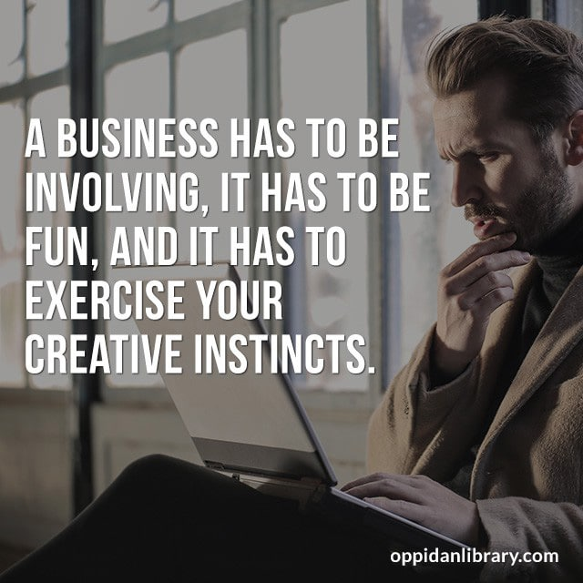 A BUSINESS HAS TO BE INVOLVING' IT HAS TO BE FIN' AND IT HAS TO EXERCISE YOUR CREATIVE INSTINCTS.
