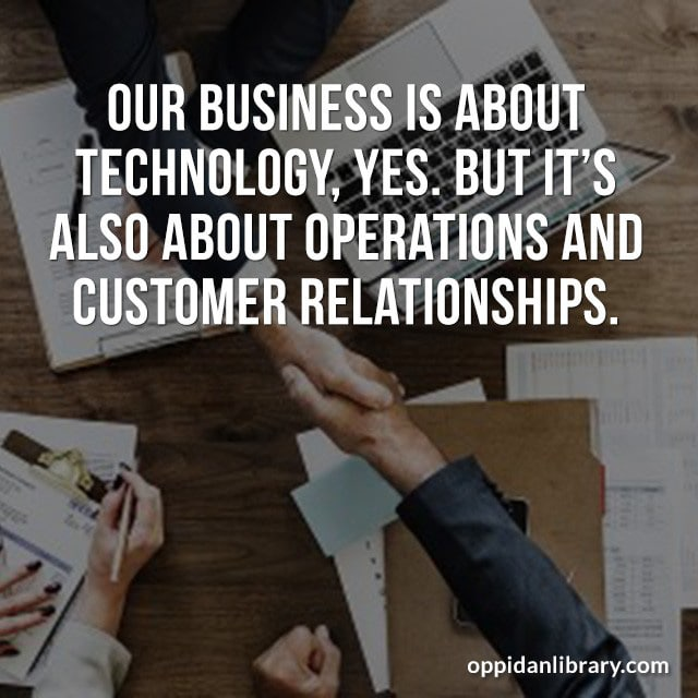 OUR BUSINESS IS ABOUT TECHNOLOGY, YES. BUT IT'S ALSO ABOUT OPERATIONS AND CUSTOMER RELATIONSHIPS.
