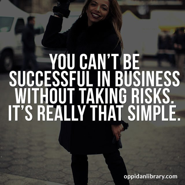 YOU CAN'T BE SUCCESSFUL IN BUSINESS WITHOUT TAKING RISKS IT'S REALLY THAT SIMPLE.