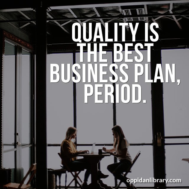 QUALITY IS THE BEST BUSINESS PLAN, PERIOD.