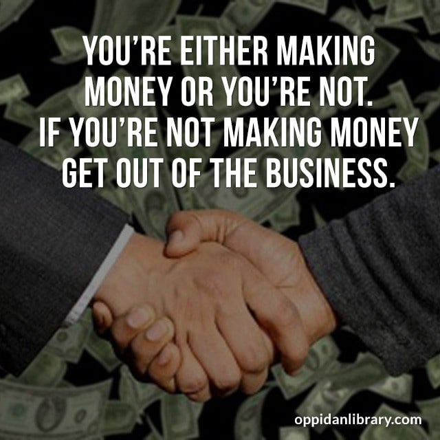 YOU'RE EITHER MAKING MONEY OR YOU'RE NOT. IF YOU'RE NOT MAKING MONEY GET OUT OF THE BUSINESS.