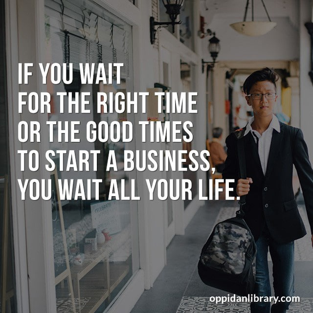 IF YOU WAIT FOR THE RIGHT TIME OR THE GOOD TIMES TO START A BUSINESS, YOU WAIT ALL YOUR LIFE.
