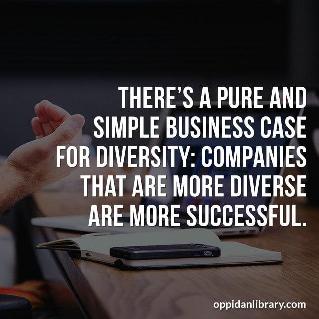 THERE'S A PURE AND SIMPLE BUSINESS CASE FOR DIVERSITY: COMPANIES THAT ARE MORE DIVERSE ARE MORE SUCCESSFUL.