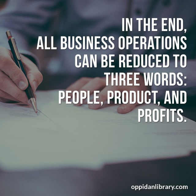 IN THE END ALL BUSINESS OPERATIONS CAN BE REDUCED TO THREE WORDS: PEOPLE, PRODUCT, AND PROFITS.