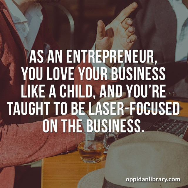 AS AN ENTREPRENEUR, YOU LOVE YOUR BUSINESS LIKE A CHILD, AND YOU'RE TAUGHT TO BE LASER - FOCUSED ON THE BUSINESS.
