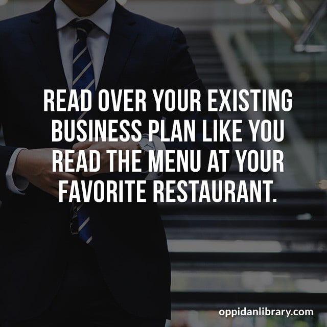 READ OVER YOUR EXISTING BUSINESS PLAN LIKE YOU READ THE MENU AT YOUR FAVORITE RESTAURANT.