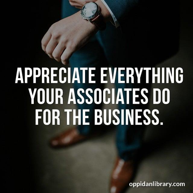 APPRECIATE EVERYTHING YOUR ASSOCIATES DO FOR THE BUSINESS.