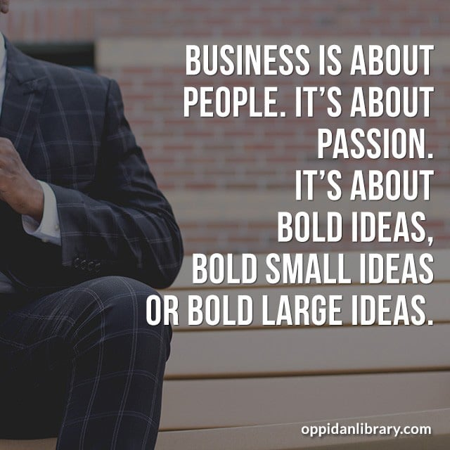 BUSINESS IS ABOUT PEOPLE. IT'S ABOUT PASSION IT'S ABOUT BOLD IDEAS, BOLD SMALL IDEAS OR BOLD LARGE IDEAS.