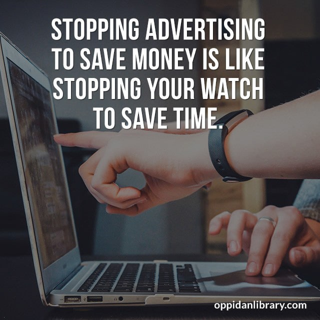 STOPPING ADVERTISING TO SAVE MONEY IS LIKE STOPPING YOUR WATCH TO SAVE TIME.