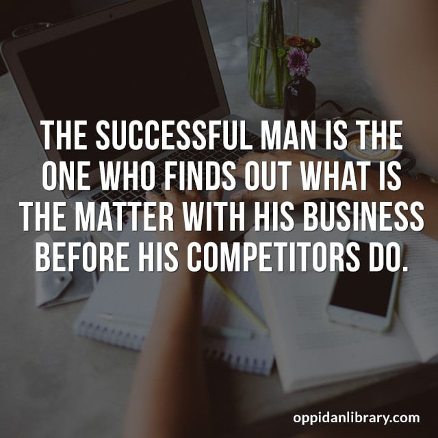 THE SUCCESSFUL MAN IS THE ONE WHO FINDS OUT WHAT IS THE MATTER WITH HIS BUSINESS BEFORE HIS COMPETITORS DO.
