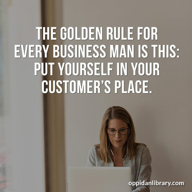 THE GOLDEN RULE FOR EVERY BUSINESS MAN IS THIS: PUT YOURSELF IN YOUR CUSTOMER'S PLACE.