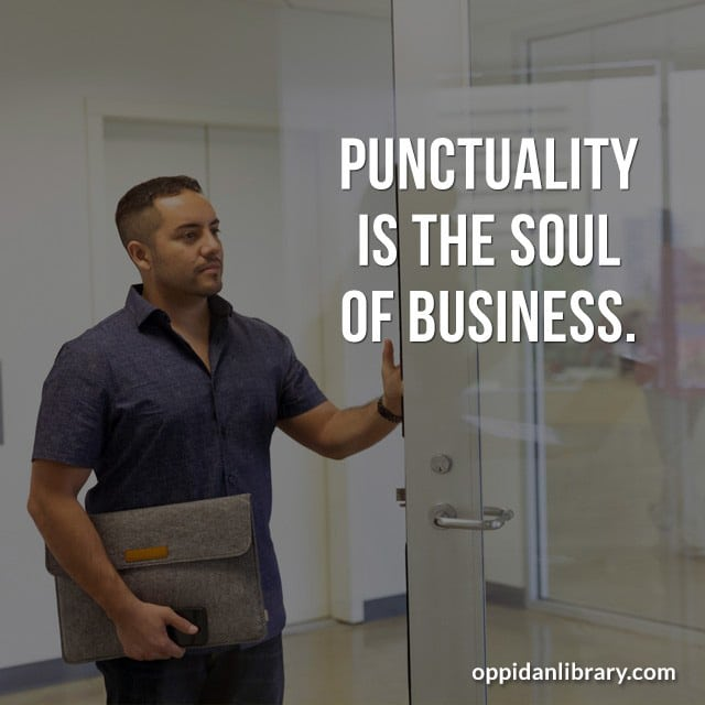 PUNCTUALITY IS THE SOUL OF BUSINESS.