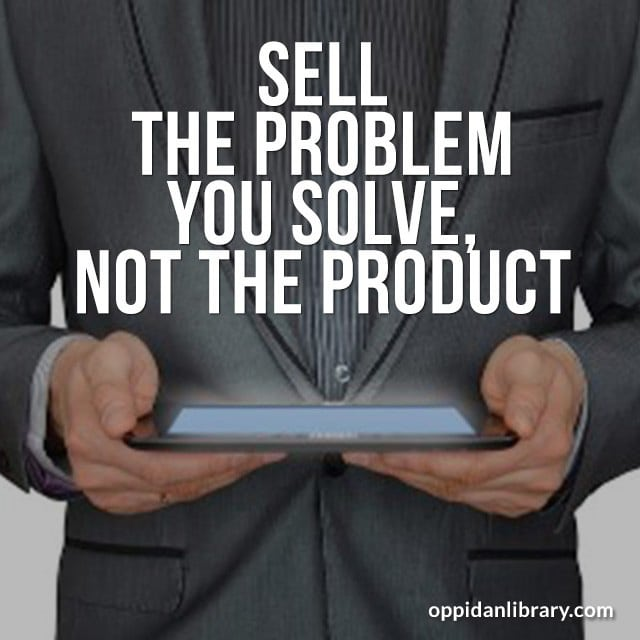 SELL THE PROBLEM YOU SOLVE, NOT THE PRODUCT.