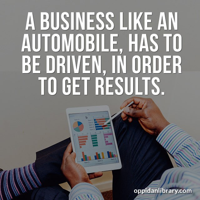 A BUSINESS LIKE AN AUTOMOBILE, HAS TO BE DRIVEN, IN ORDER TO GET RESULTS.