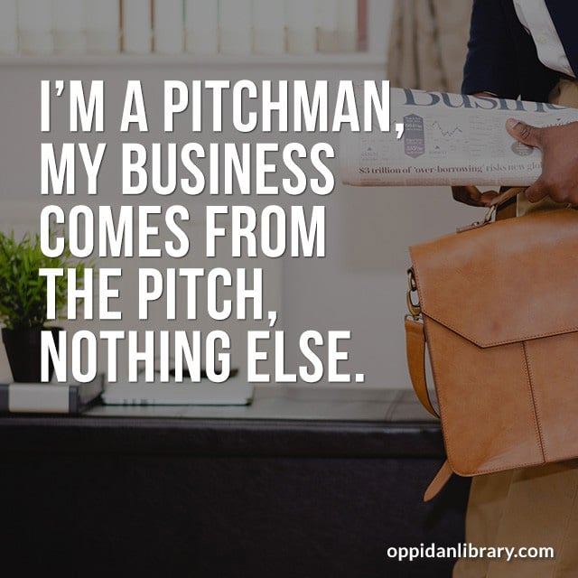 I'M A PITCHMAN MY BUSINESS COMES FROM THE PITCH, NOTHING ELSE.