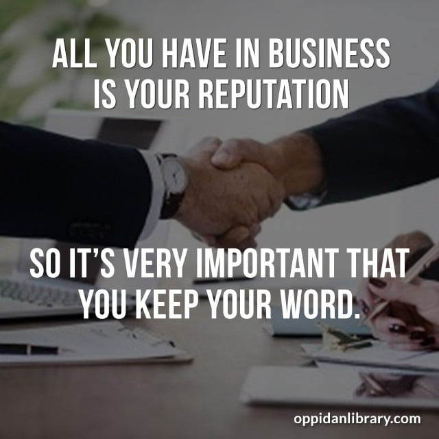 ALL YOU HAVE IN BUSINESS IS YOUR REPUTATION - SO IT'S VERY IMPORTANT THAT YOU KEEP YOUR WORD.