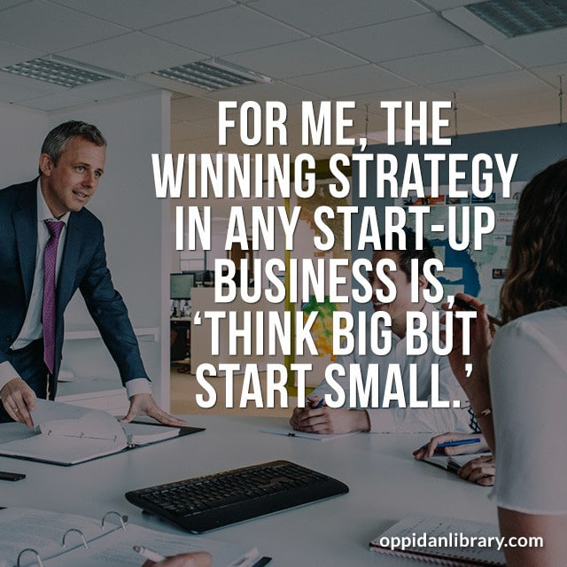 FOR ME, THE WINNING STRATEGY IN ANY START - UP BUSINESS IS, THINK BIG BUT START SMALL.