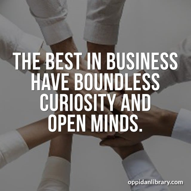 THE BEST IN BUSINESS HAVE BOUNDLESS CURIOSITY AND OPEN MINDS.