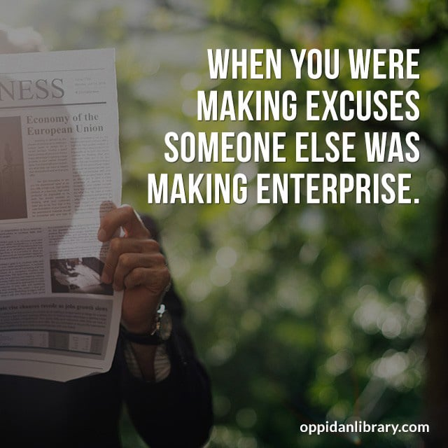 WHEN YOU WERE MAKING EXCUSES SOMEONE ELSE WAS MAKING ENTERPRISE.