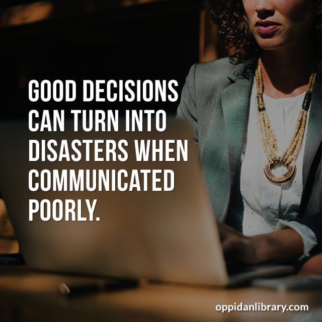 GOOD DECISIONS CAN TURN INTO DISASTERS WHEN COMMUNICATED POORLY.