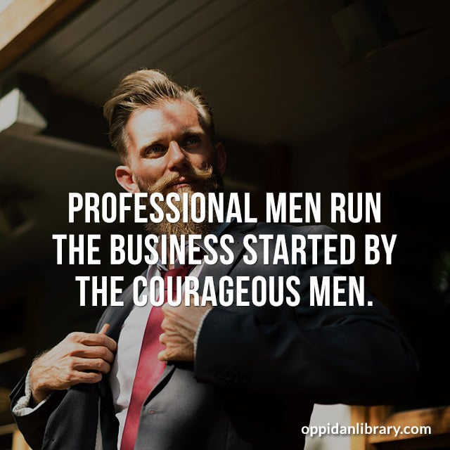 PROFESSIONAL MEN RUN THE BUSINESS STARTED BY THE COURAGEOUS MEN.
