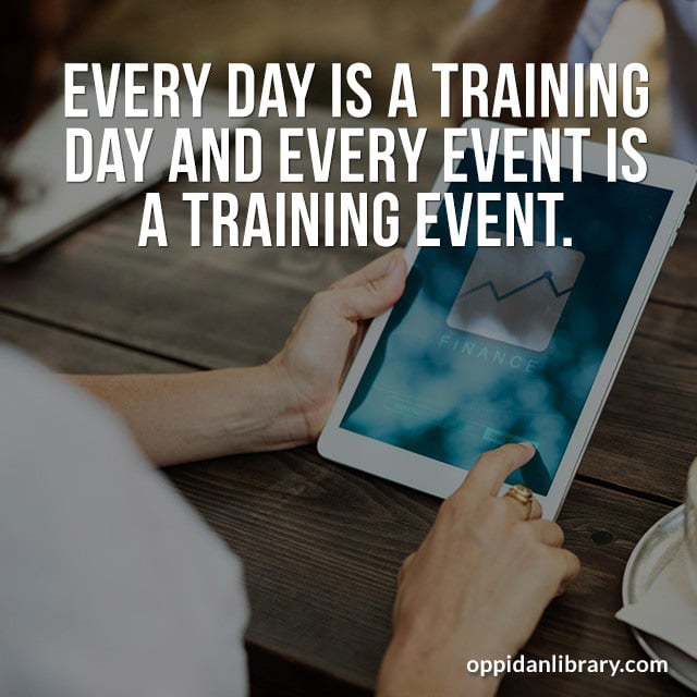 EVERY DAY IS A TRAINING DAY AND EVERY EVENT IS A TRAINING EVENT.