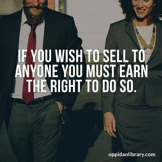 IF YOU WISH TO SELL TO ANYONE YOU MUST EARN THE RIGHT TO DO SO.