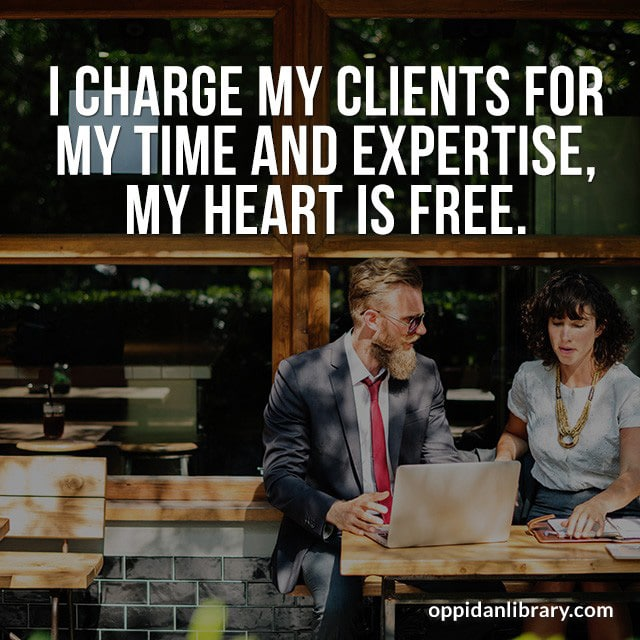 I CHARGE MY CLIENTS FOR MY TIME AND EXPERTISE, MY HEART IS FREE.