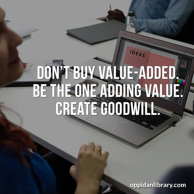 DON'T BUY VALUE - ADDED BE THE ONE ADDING VALUE. CREATE GOODWILL.