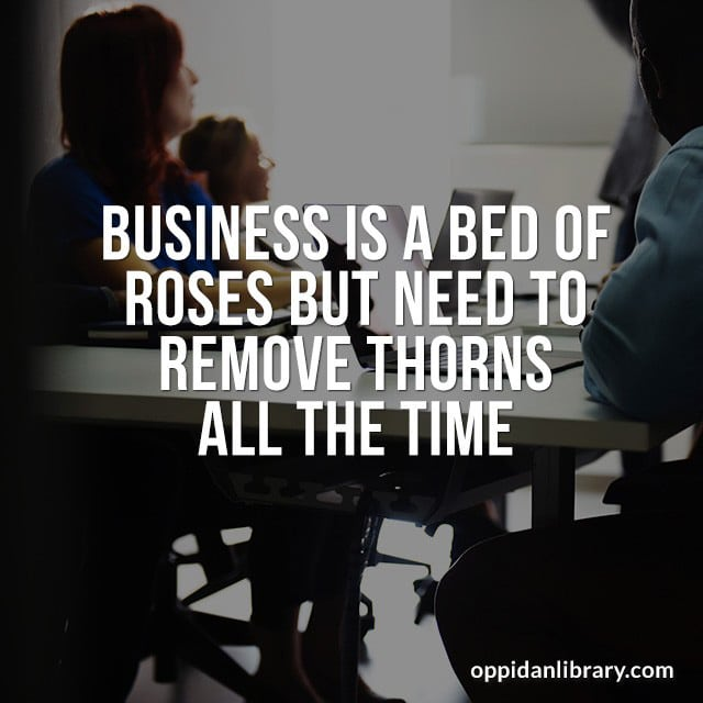 BUSINESS IS A BED OF ROSES BUT NEED TO REMOVE THORNS ALL THE TIME