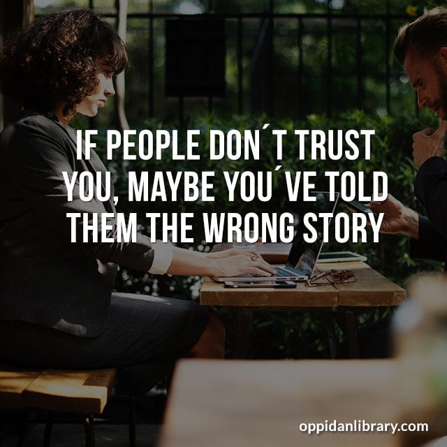 IF PEOPLE DON'T TRUST YOU' MAYBE YOU'VE TOLD THEM THE WRONG STORY