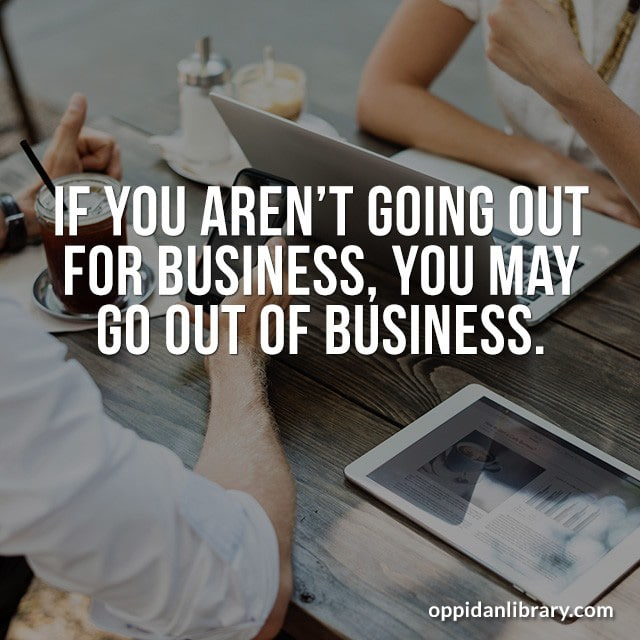 IF YOU AREN'T GOING OUT FOR BUSINESS, YOU MAY GO OUT OF BUSINESS.