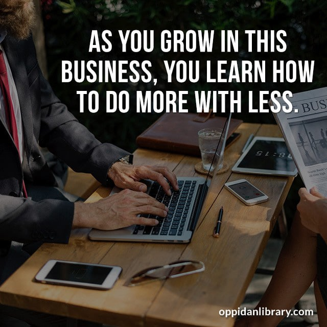 AS YOU GROW IN THIS BUSINESS, YOU LEARN TO DO MORE WITH LESS.