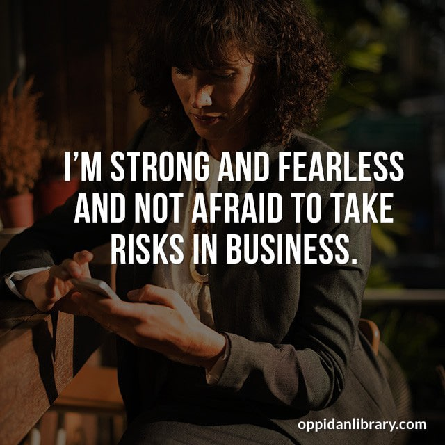 I'M STRONG AND FEARLESS AND NOT AFRAID TO TAKE RISKS IN BUSINESS.