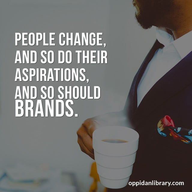 PEOPLE CHANGE, AND SO DO THEIR ASPIRATIONS, AND SO SHOULD BRANDS.