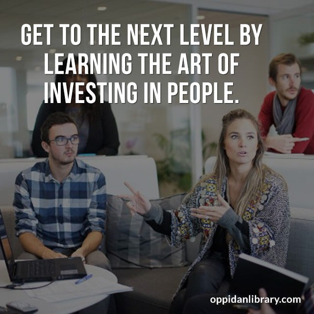 GET TO THE NEXT LEVEL BY LEARNING THE ART OF INVESTING IN PEOPLE.