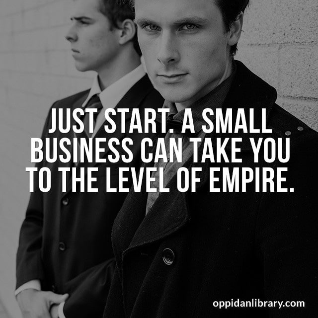 JUST START. A SMALL BUSINESS CAN TAKE YOU TO THE LEVEL OF EMPIRE.