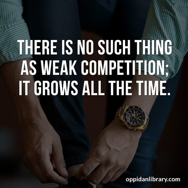 THERE IS NO SUCH THING AS WEAK COMPETITION; IT GROWS ALL THE TIME.