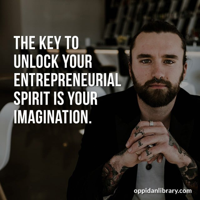 THE KEY TO UNLOCK YOUR ENTREPRENEURIAL SPIRIT IS YOUR IMAGINATION.