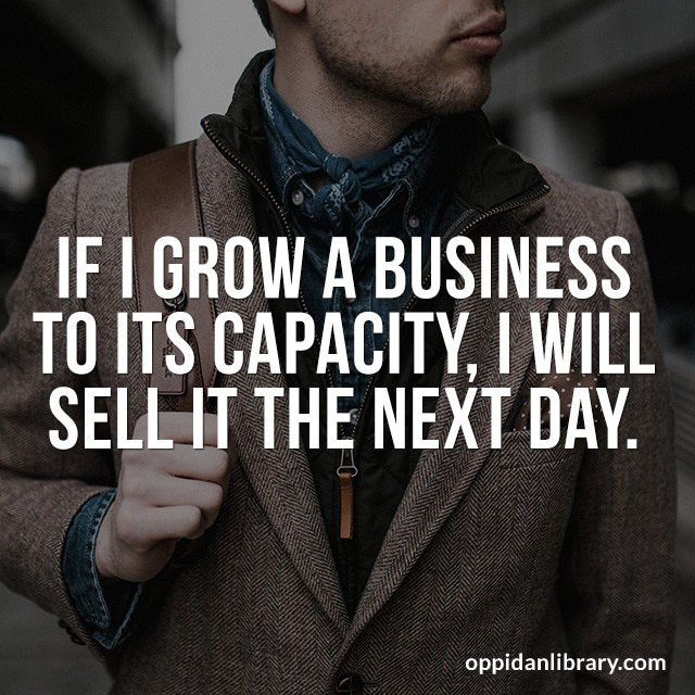 IF I GROW A BUSINESS TO ITS CAPACITY, I WILL SELL IT THE NEXT DAY.