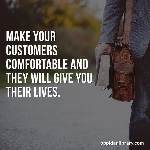 MAKE YOUR CUSTOMERS COMFORTABLE AND THEY WILL GIVE YOU THEIR LIVES.