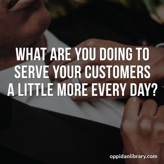 WHAT ARE YOU DOING TO SERVE YOUR CUSTOMERS A LITTLE MORE EVERY DAY?