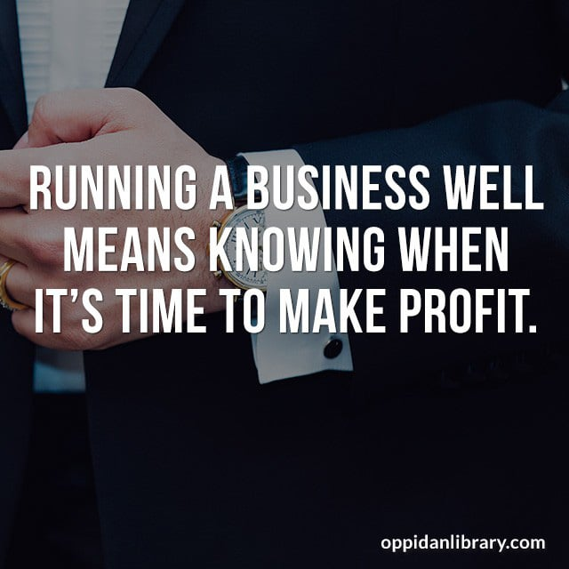 RUNNING A BUSINESS WELL MEANS KNOWING WHEN IT'S TIME TO MAKE PROFIT.